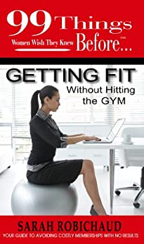 99 Things Women Wish They Knew Before Getting Fit Without the Gym (99 Series) by [Robichaud, Sarah]