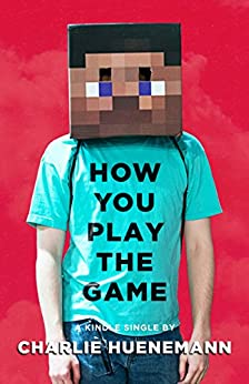 How You Play the Game: A Philosopher Plays Minecraft (Kindle Single) by [Huenemann, Charlie]