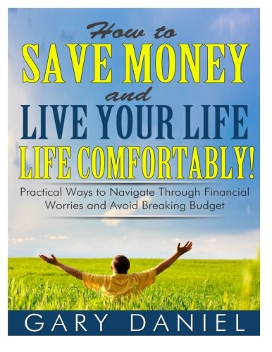 How to Save Money and Live Your Life Comfortably!: Practical Ways to Navigate Through Financial Worries and Avoid Breaki