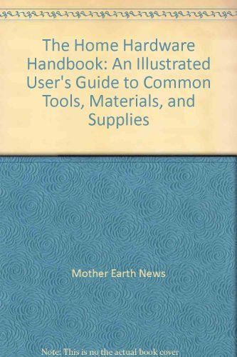 The Home Hardware Handbook: An Illustrated User's Guide to Common Tools, Materials, and Supplies