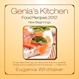 Genia's Kitchen Food Recipes 2012 New Beginnings, Eugenia Whittaker, 1465307079