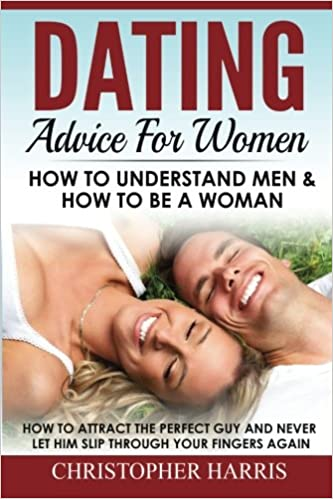 Book Dating Advice For Women: How To Understand Men and How To Be A Woman: How to attract the perfect guy and never let him slip through your fingers again: ... men, Understanding men, How to attract men)