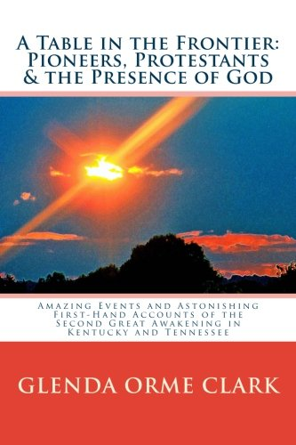 A Table In The Frontier: Pioneers, Protestants & The Presence Of God: Amazing Events And Astonishing First-Hand Accounts Of The Second Great Awakening In Kentucky And Tennessee