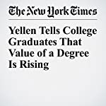 Yellen Tells College Graduates That Value of a Degree Is Rising | Binyamin Appelbaum