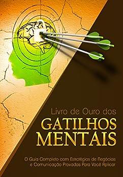 Livro de Ouro dos Gatilhos Mentais: O Guia Completo com Estratégias de Negócios e Comunicação Provadas Para Você Aplicar por [Ferreira, Gustavo]