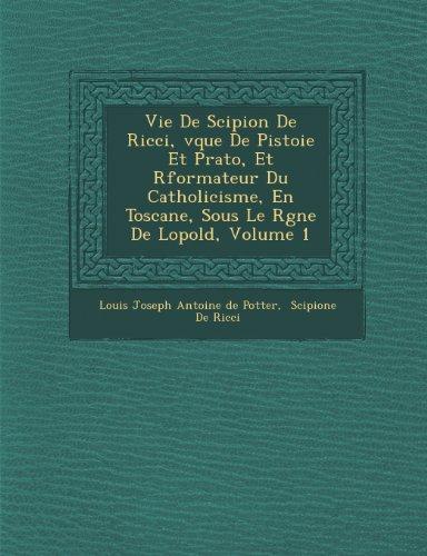 Vie de Scipion de Ricci, V Que de Pistoie Et Prato, Et R Formateur Du Catholicisme, En Toscane, Sous Le R Gne de L Opold, Volume 1 (French Edition)