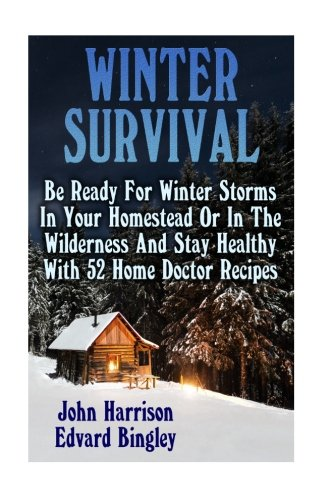 Winter Survival: Be Ready For Winter Storms In Your Homestead Or In The Wilderness And Stay Healthy With 52 Home Doctor Recipes: (Prepper's Guide, Survival Guide, Alternative Medicine, Emergency)