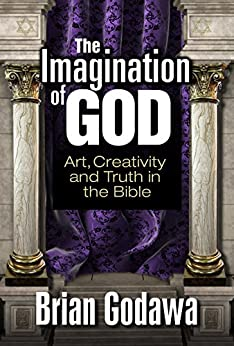 The Imagination of God: Art, Creativity and Truth in the Bible by [Godawa, Brian]