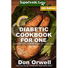Diabetic Cookbook For One: Over 280 Diabetes Type-2 Quick & Easy Gluten Free Low Cholesterol Whole Foods Recipes full of Antioxidants & Phytochemicals (Diabetic Natural Weight Loss Transformation)