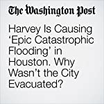 Harvey Is Causing 'Epic Catastrophic Flooding' in Houston. Why Wasn't the City Evacuated? | Amy B. Wang,Cleve R. Wootson Jr.