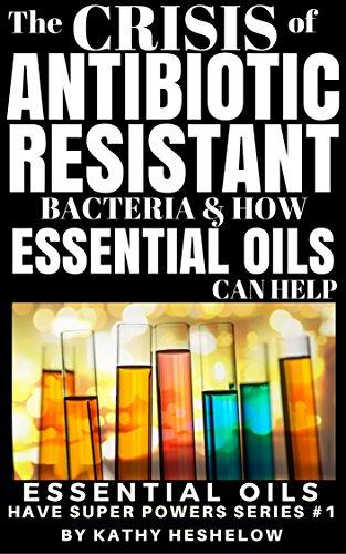 THE CRISIS OF ANTIBIOTIC-RESISTANT BACTERIA AND HOW ESSENTIAL OILS CAN HELP: Essential Oils Have Super Powers Series #1 by [Heshelow, Kathy]