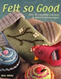 Felt So Good: Over 30 Irrestistibly Cute, Cosy and Colourful Felted Projects