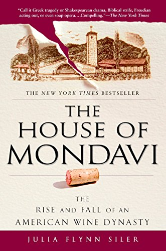 The House of Mondavi: The Rise and Fall of an American Wine Dynasty by Julia Flynn Siler