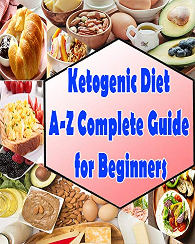 Ketogenic Diet A-Z Complete Guide for Beginners: Your Essential Guide to Living the Keto Lifestyle