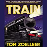 Train: Riding the Rails That Created the Modern World - from the Trans-Siberian to the Southwest Chief | Tom Zoellner