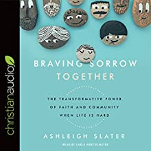 Braving Sorrow Together: The Transformative Power of Faith and Community When Life Is Hard Audiobook by Ashleigh Slater Narrated by Carla Mercer-Meyer