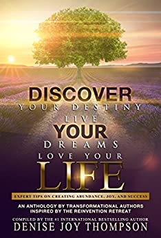 Discover Your Destiny, Live Your Dreams, Love Your Life.: Expert Tips On Creating Abundance, Joy, and Success. by [Thompson, Denise Joy, Peters, Nichole, Peters, Kathleen, Cover, Gwen, Giovanus, Bobbi, Hall-Gruyter, Rebecca, Jackson, Dr Anita, Cole, Patsy, Crabtree, Toni, Gardner, Cynde]