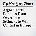 Afghan Girls' Robotics Team Overcomes Setbacks to Win Contest in Europe | Christine Hauser