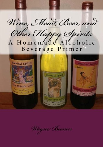 - Wine, Mead, Beer, and Other Happy Spirits: A Homemade Alcoholic Beverage Primer