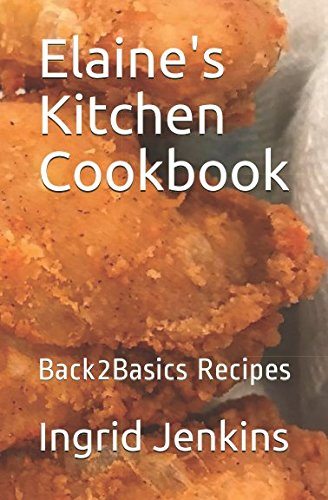 Elaine's Kitchen Cookbook: Back2Basics Recipes (First Edition)