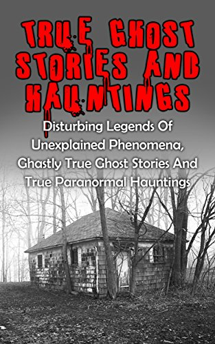 True Ghost Stories And Hauntings: Disturbing Legends Of Unexplained Phenomena, Ghastly True Ghost Stories And True Paranormal Hauntings (Haunted Asylums) (English Edition)