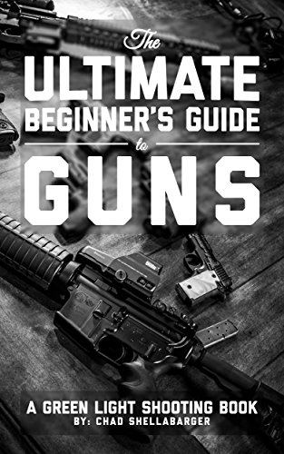 The Ultimate Beginner's Guide to Guns: A Green Light Shooting Book (Best Handgun To Start With)
