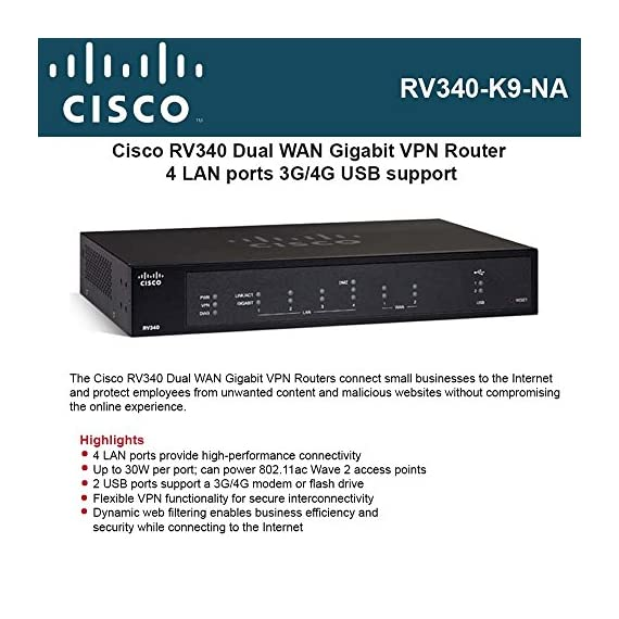 Cisco RV340 VPN Router with 4 Gigabit Ethernet (GbE) Ports plus Dual WAN, Limited Lifetime Protection (RV340-K9-NA… 1 PORT COUNT: Integrated 4-port Gigabit Ethernet switch lets you connect your wired devices, such as computers, printers, or storage devices CONNECTIVITY: Supports Dual WAN Ethernet, allows multiple Internet connections for load balancing and failover SECURITY: Supports multiple VPN protocols including IPsec/L2TP, which helps users establish their VPN more flexibly