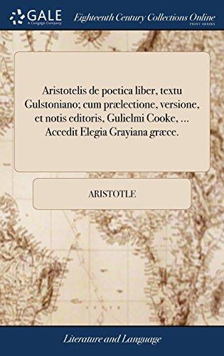 Aristotelis de poetica liber, textu Gulstoniano; cum prælectione, versione, et notis editoris, Gulielmi Cooke. Accedit Elegia Grayiana græce.