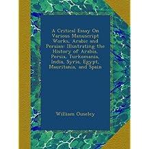 A Critical Essay On Various Manuscript Works, Arabic and Persian: Illustrating the History of Arabia, Persia, Turkomania, India, Syria, Egypt, Mauritania, and Spain