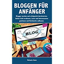 Bloggen für Anfänger: Blogger werden und erfolgreich durchstarten. Online Geld verdienen, Leser und Interessenten gewinnen und Reichweite aufbauen. (German Edition)