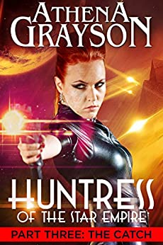 The Catch (Huntress of the Star Empire Part Three): Part Three: Huntress of the Star Empire by [Grayson, Athena]