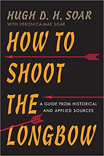 How to Shoot the Longbow: A Guide from Historical and Applied Sources 1st edition by Soar, Hugh D. H. (2015)