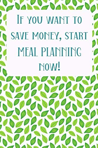 If You Want To Save Money, Start Meal Planning Now!: Menu Planner Shopping List Notebook - Track And Plan Your Meals Weekly - 52 Week Food Journal
