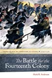 The Battle for the Fourteenth Colony: Americas War of Liberation in Canada, 1774-1776