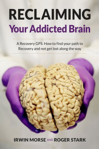 Reclaiming Your Addicted Brain: A Recovery GPS: How to find your path to Recovery and not get lost along the way by [Morse, Irwin, Stark, Roger]