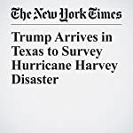 Trump Arrives in Texas to Survey Hurricane Harvey Disaster | Glenn Thrush
