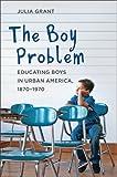 The Boy Problem: Educating Boys in Urban America, 1870–1970