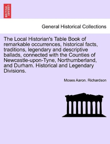 Read Online The Local Historian's Table Book of remarkable occurrences, historical facts, traditions, legendary and descriptive ballads, connected with the ... Historical and Legendary Divisions. Vol. III. PDF