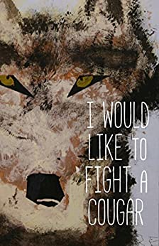 I Would Like to Fight a Cougar (Cow Tipping Press Book 13) by [Authors, Various]