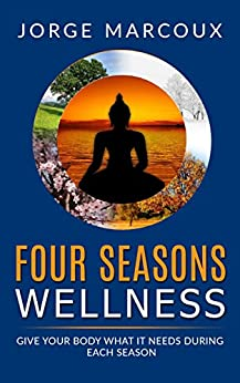 Four Seasons Wellness: Give Your Body What It Needs During Each Season by [Marcoux, Jorge]