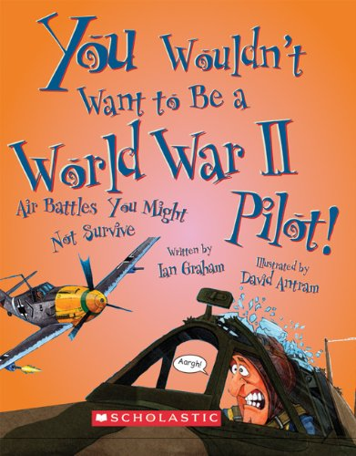 You Wouldn't Want to Be a World War II Pilot!: Air Battles You Might Not Survive