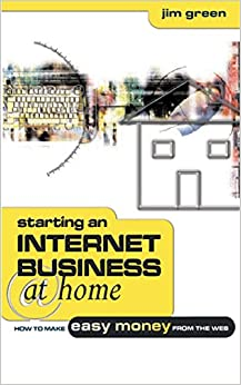 Starting an Internet Business at Home: How to Make Easy Money from the Web