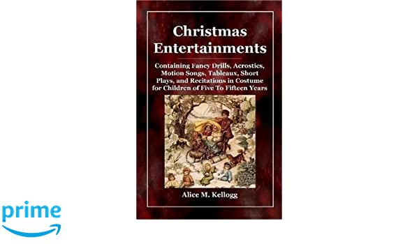 christmas entertainments containing fancy drills acrostics motion songs tableaux short plays and recitations in costume for children of five to