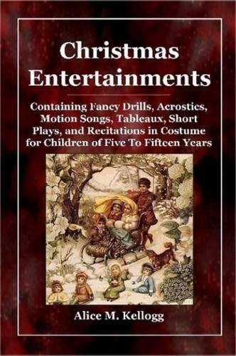 Christmas Entertainments: Containing Fancy Drills, Acrostics, Motion Songs, Tableaux, Short Plays, and Recitations in Costume for Children of Five To Fifteen Years (Song Christmas Costumes)