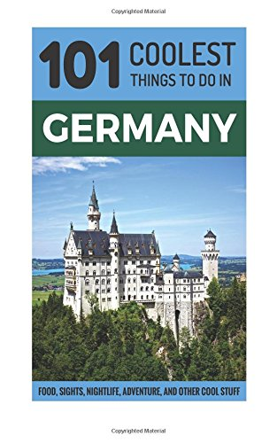 Germany: 101 Coolest Things to Do in Germany (Berlin Travel Guide, Cologne, Munich, Frankfurt, Dusseldorf, Hamburg, Hanover, Dresden, Stuttgart)