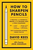 How to Sharpen Pencils: A Practical & Theoretical Treatise on the Artisanal Craft of Pencil Sharpening for Writers, Artists, Contractors, Flange Turners, Anglesmiths, & Civil Servants