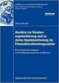 Ansätze zur Kundensegmentierung und Zu Deren Implementierung im Finanzdienstleistungssektor: Eine Empirische Analyse im Privatkundensegment von Banken ... (Schriften zum europäischen Management)