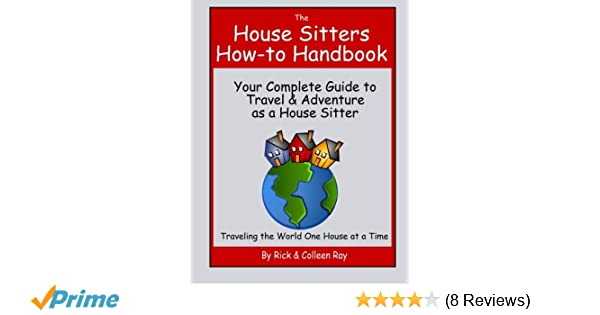 the house sitters how to handbook your complete guide to travel adventure as a house sitter rick ray colleen ray 9781479183463 amazoncom books