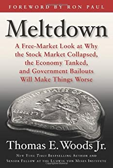 Meltdown: A Free-Market Look at Why the Stock Market Collapsed, the Economy Tanked, and Government Bailouts Will Make Things Worse by [Thomas E. Woods, Paul, Ron]