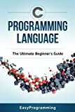 img - for C Programming Language: The Ultimate Beginner's Guide book / textbook / text book